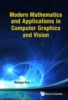 Modern Mathematics and Applications in Computer Graphics and Vision ebook by Hongyu Guo