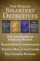 The World's Smartest Detectives - The Adventures of Sherlock Holmes, Martin Hewitt, Investigator, The Old Man in the Corner, and The Thinking Machine ebook by Baroness Orczy, Arthur Morrison, Arthur Conan Doyle,...