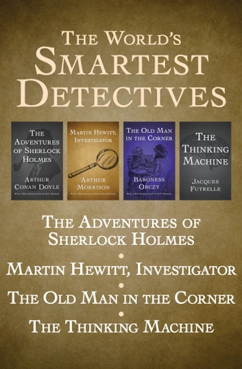 The World's Smartest Detectives - The Adventures of Sherlock Holmes, Martin Hewitt, Investigator, The Old Man in the Corner, and The Thinking Machine ebook by Baroness Orczy,Arthur Morrison,Arthur Conan Doyle,Jacques Futrelle