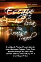Escape To Sea Via Cruise Travel ebook by Velia G. Anderson