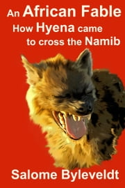 An African Fable: How Hyena Came To Cross The Namib (Book #3, African Fable Series) ebook by Salome Byleveldt