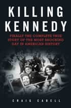 Killing Kennedy - Finally the Complete True Story of the Most Shocking Day in American History ebook by Craig Cabell