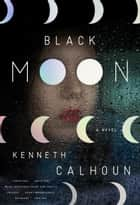 Black Moon - A Novel ebook by Kenneth Calhoun