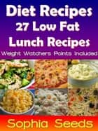 Diet Recipes - 27 Low Fat Lunch Recipes -Weight Watchers Points Included - Weight Loss ebook by Sophia Seeds