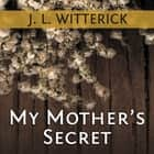 My Mother's Secret - Based on a True Holocaust Story audiobook by J. L. Witterick
