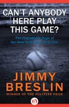 Can't Anybody Here Play This Game?: The Improbable Saga of the New York Mets' First Year ebook by Jimmy Breslin