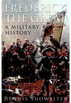 Frederick the Great - A Military History ebook by Showalter, Dennis