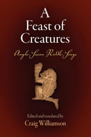 A Feast of Creatures: Anglo-Saxon Riddle-Songs ebook by Williamson, Craig