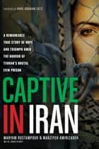 Captive in Iran - A Remarkable True Story of Hope and Triumph amid the Horror of Tehran's Brutal Evin Prison ebook by Maryam Rostampour, Marziyeh Amirizadeh, John Perry,...