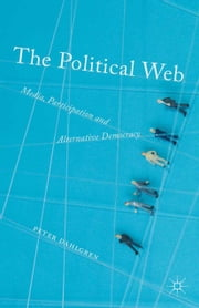 The Political Web - Media, Participation and Alternative Democracy ebook by Peter Dahlgren
