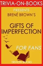 The Gifts of Imperfection: Let Go of Who You Think You're Supposed to Be and Embrace Who You Are by Brene Brown (Trivia-On-Books) ebook by Trivion Books