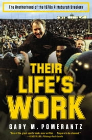 Their Life's Work - The Brotherhood of the 1970s Pittsburgh Steelers, Then and Now ebook by Gary M. Pomerantz