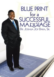 Blue Print for a Successful Marriage ebook by Dr. Joshua Joy Dara, Sr.
