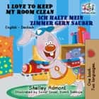 I Love to Keep My Room Clean Ich halte mein Zimmer gern sauber - English German Bilingual Collection ebook by Shelley Admont, S.A. Publishing