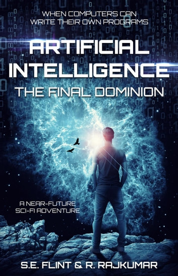 Artificial Intelligence: The Final Dominion - Artificial Intelligence, #1 ebook by S.E. Flint,R. Rajkumar