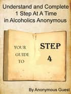 Step 4: Understand and Complete One Step At A Time in Recovery with Alcoholics Anonymous ebook by Anonymous Guest
