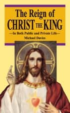 The Reign of Christ the King - In Both Public and Private Life ebook by Michael Davies