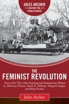 The Feminist Revolution - A Story of the Three Most Inspiring and Empowering Women in American History: Susan B. Anthony, Margaret Sanger, and Betty Friedan ebook by Jules Archer, Naomi Wolf