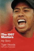 The 1997 Masters - My Story ebook by Tiger Woods, Lorne Rubenstein