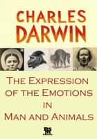 The Expression of the Emotions in Man and Animals [Illustrated] [Special Edition] ebook by Charles Darwin