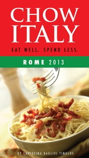 Chow Italy: Eat Well, Spend Less (Rome 2013) ebook by Christina Baglivi Tinglof