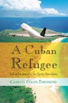 A Cuban Refugee - Life Before and After the Castro Revolution ebook by Camelia Colon Townsend