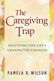 The Caregiving Trap - Solutions for Life's Unexpected Changes ebook by Pamela D. Wilson