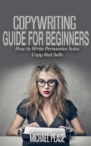 Copywriting Guide For Beginners: How to Write Persuasive sales Copy that Sells ebook by Michael Pease