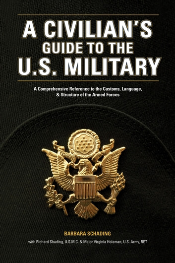 A Civilian's Guide to the U.S. Military - A comprehensive reference to the customs, language and structure of the Armed Fo rces eBook by Barbara Schading,Richard Schading