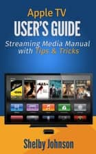 Apple TV User's Guide: Streaming Media Manual with Tips & Tricks ebook by Shelby Johnson