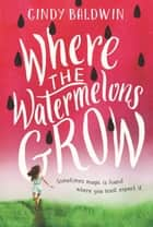 Where the Watermelons Grow ebook by Cindy Baldwin