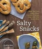 Salty Snacks - Make Your Own Chips, Crisps, Crackers, Pretzels, Dips, and Other Savory Bites ebook by Cynthia Nims