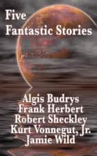 Five Fantastic Stories ebook by Algis Budrys, Robert Sheckley