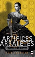 Artifices & Arbalètes (Le Pensionnat de Mlle Géraldine ****) ebook by Gail Carriger