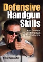 Defensive Handgun Skills - Your Guide to Fundamentals for Self-Protection ebook by David Fessenden