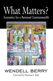 What Matters? - Economics for a Renewed Commonwealth ebook by Wendell Berry,Herman Daly