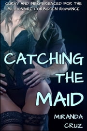 EROTICA: Catching the Maid (Curvy and Inexperienced for the Billionaire Forbidden Romance) ebook by Miranda Cruz
