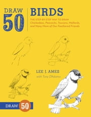 Draw 50 Birds - The Step-by-Step Way to Draw Chickadees, Peacocks, Toucans, Mallards, and Many More of Our Feathered Friends ebook by Lee J. Ames,Tony D'Adamo