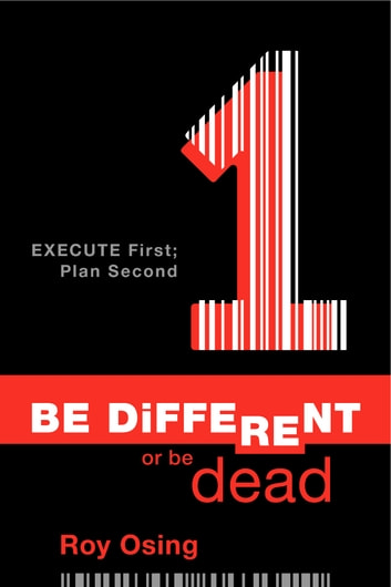 Be Different or Be Dead: Execute First; Plan Second ebook by Roy Osing