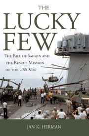 The Lucky Few - The Fall of Saigon and the Rescue Mission of the USS Kirk ebook by Jan K. Herman