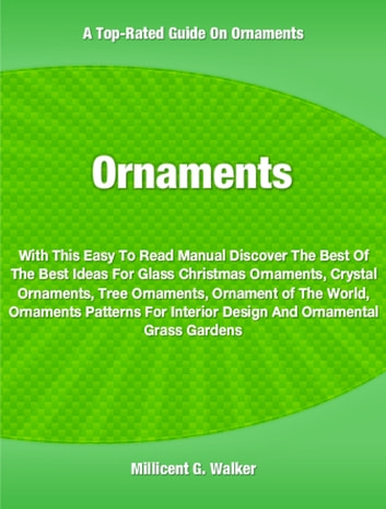 Ornaments - With This Easy To Read Manual Discover The Best Of The Best Ideas For Glass Christmas Ornaments, Crystal Ornaments, Tree Ornaments, Ornament of The World, Ornaments Patterns For Interior Design And Ornamental Grass Gardens ebook by Millicent Walker