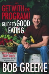 The Get with the Program! Guide to Good Eating - Great Food for Good Health ebook by Bob Greene