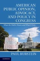 American Public Opinion, Advocacy, and Policy in Congress - What the Public Wants and What It Gets ebook by Paul Burstein