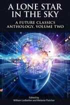 A Lone Star In The Sky: A Future Classics Anthology (Volume Two) ebook by Melanie Fletcher, William Ledbetter