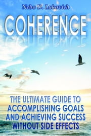 Coherence: The Ultimate Guide to Accomplishing Goals and Achieving Success Without Side Effects - Reintegration Fundamentals, #3 ebook by Nebo D. Lukovich