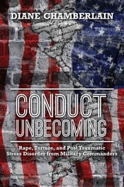 Conduct Unbecoming - Rape, Torture, and Post Traumatic Stress Disorder from Military Commanders ebook by Diane Chamberlain