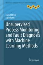 Unsupervised Process Monitoring and Fault Diagnosis with Machine Learning Methods ebook by Chris Aldrich, Lidia Auret