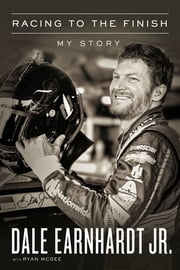 Racing to the Finish - My Story ebook by Dale Earnhardt Jr., Ryan McGee