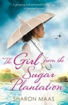 The Girl from the Sugar Plantation - A gripping and emotional family saga of love and secrets ebook by Sharon Maas