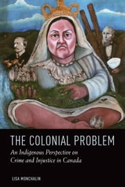 The Colonial Problem - An Indigenous Perspective on Crime and Injustice in Canada ebook by Lisa Monchalin